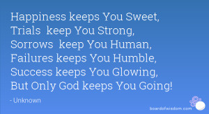 Happiness keeps You Sweet, Trials keep You Strong, Sorrows keep You ...