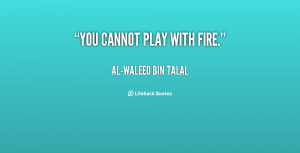 quote-Al-Waleed-Bin-Talal-you-cannot-play-with-fire-98685.png