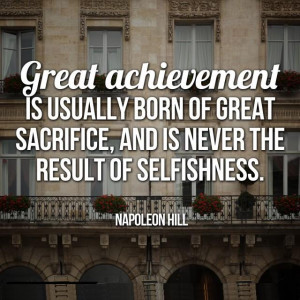 Sacrificing - Great achievement is usually born of great sacrifice ...