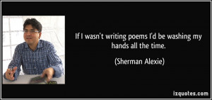 ... writing poems I'd be washing my hands all the time. - Sherman Alexie