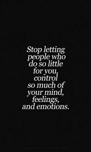 ... Letting People Who Do So Little For You, Control So Much Of Your Mind