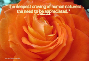 "... of human nature is the need to be appreciated."" — William James"