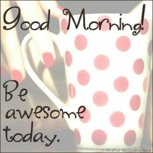 Good Morning! Be awesome today.