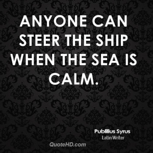 Anyone can steer the ship when the sea is calm.