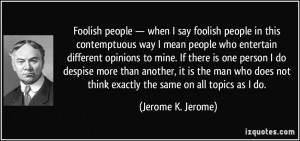 people — when I say foolish people in this contemptuous way I mean ...