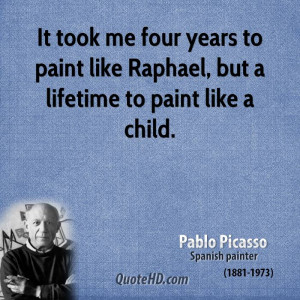 It took me four years to paint like Raphael, but a lifetime to paint ...
