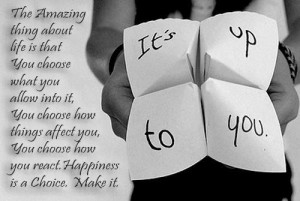 That's right, being happy is a choice . You decide whether you want ...