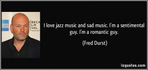 love jazz music and sad music. I'm a sentimental guy. I'm a romantic ...