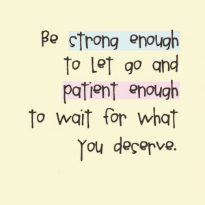 Be strong enough to let go and patient enough