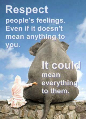 Respect people's feelings. Even if it doesn't mean anything to you. It ...