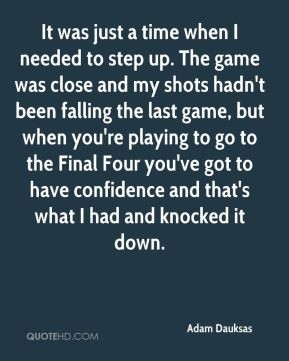 Adam Dauksas - It was just a time when I needed to step up. The game ...