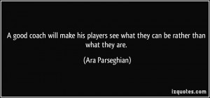 good coach will make his players see what they can be rather than ...