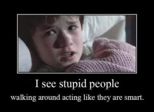see stupid people. walking around acting like they are smart