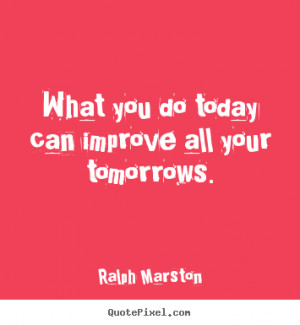 Ralph Marston picture quotes - What you do today can improve all your ...