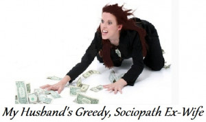 Husband's GREEDY, SOCIOPATH Ex-Wife, raking in the HUGE child support ...