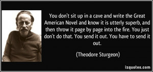 You don't sit up in a cave and write the Great American Novel and know ...