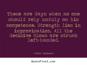 ... days when no one should rely unduly.. Walter Benjamin good life quote