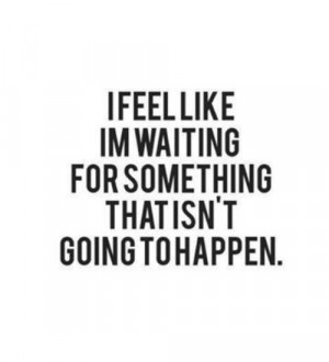 Depressing Quotes I Feel Like Im Waiting For Something That Isnt Going ...