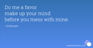 Do me a favor make up your mind before you mess with mine.