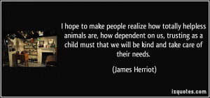 hope to make people realize how totally helpless animals are, how ...