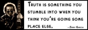 Jerry Garcia - Truth is something you stumble into when you think you ...