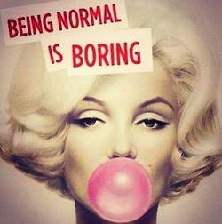 Being normal is boring...