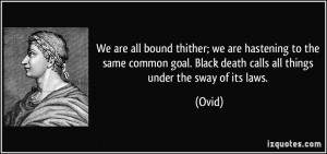... goal. Black death calls all things under the sway of its laws. - Ovid