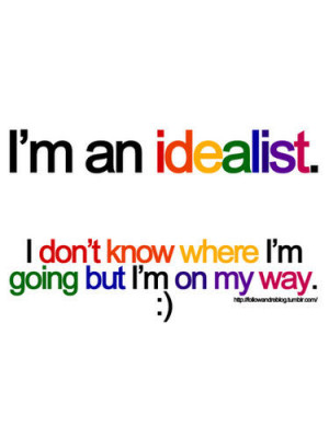 an idealist. I don't know where I'm going but I'm on my way ...