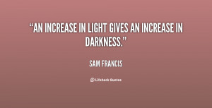 """An increase in light gives an increase in darkness."""""""
