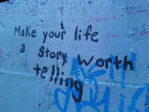 Make your life a story worth telling.