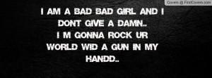 am a bad bad girl and i dont give a damn..I m gonna rock ur world ...
