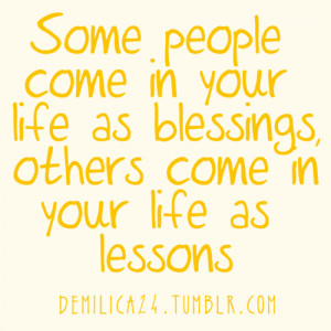 ... come in your life as blessings, others come in your life as lessons