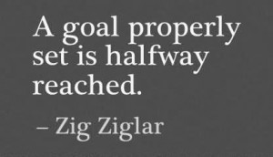 Goal Properly Set Is Halfway Reached. - Zig Ziglar ~ Achievement ...