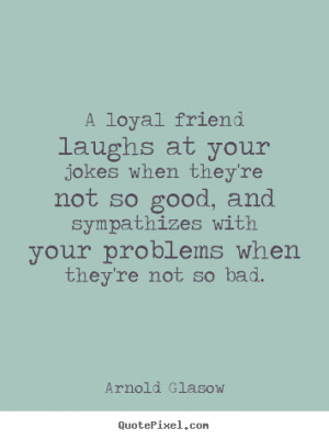 How to design picture quotes about friendship - A loyal friend laughs ...