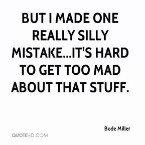 Bode Miller - But I made one really silly mistake...it's hard to get ...