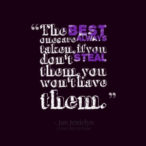 Quotes Picture: the best ones are always taken, if you don't steal ...