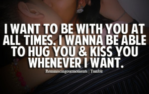 want to be with you at all times. I wanna be able to hug you & kiss ...