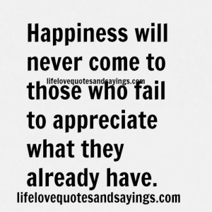 Happiness will never come to those who fail to appreciate what they ...