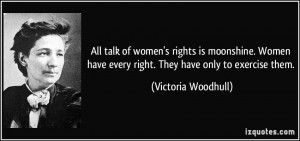 All talk of women's rights is moonshine. Women have every right. They ...
