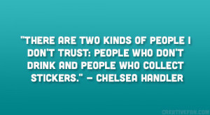 "... don't drink and people who collect stickers."" – Chelsea Handler"