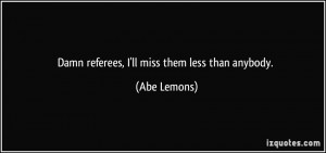 Damn referees, I'll miss them less than anybody. - Abe Lemons
