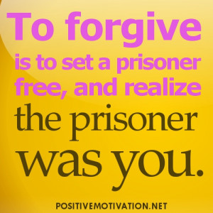 ... forgive is to set a prisoner free, and realize the prisoner was you