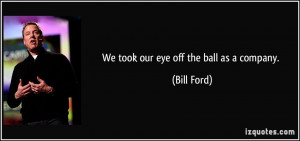 We took our eye off the ball as a company. - Bill Ford
