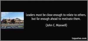 ... to others, but far enough ahead to motivate them. - John C. Maxwell