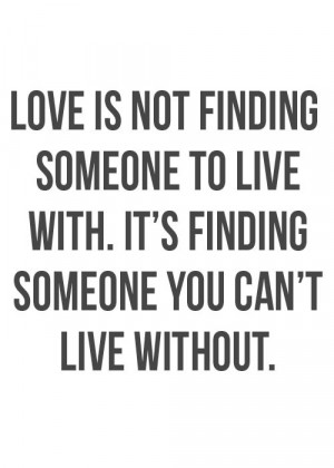 Love is finding someone you can't live without.