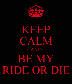 KEEP CALM AND BE MY RIDE OR DIE