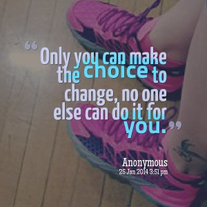 Quotes Picture: only you can make the choice to change, no one else ...