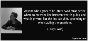 ... can shift, depending on who is asking the questions. - Terry Gross