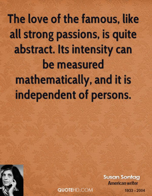 The love of the famous, like all strong passions, is quite abstract ...