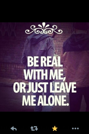 Be real with me, or just leave me alone.
